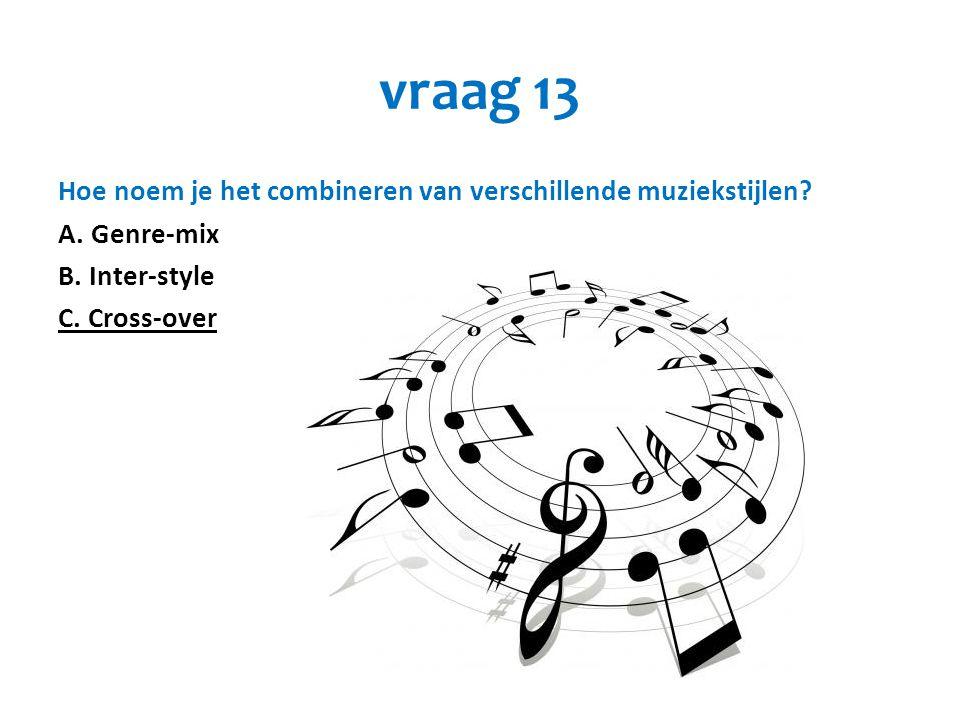 vraag 13 Hoe noem je het combineren van verschillende muziekstijlen? A. Genre-mix B. Inter-style C. Cross-over