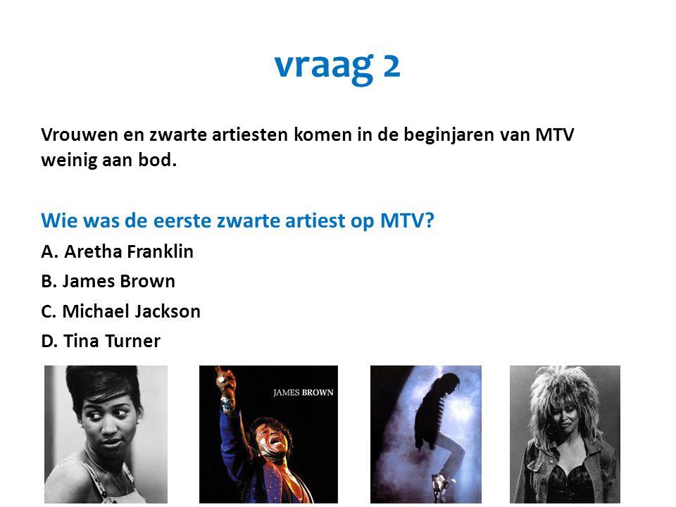 vraag 2 Vrouwen en zwarte artiesten komen in de beginjaren van MTV weinig aan bod. Wie was de eerste zwarte artiest op MTV? A. Aretha Franklin B. Jame