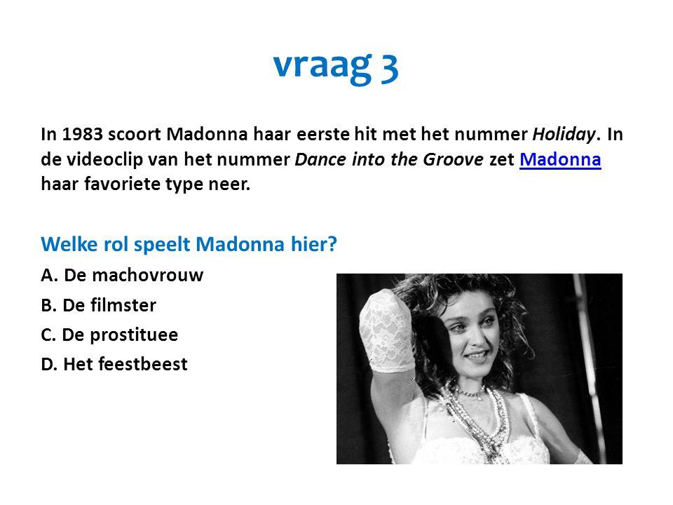 vraag 3 In 1983 scoort Madonna haar eerste hit met het nummer Holiday. In de videoclip van het nummer Dance into the Groove zet Madonna haar favoriete