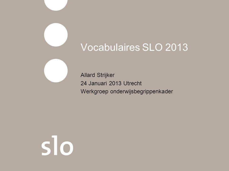 Vocabulaires SLO 2013 Allard Strijker 24 Januari 2013 Utrecht Werkgroep onderwijsbegrippenkader