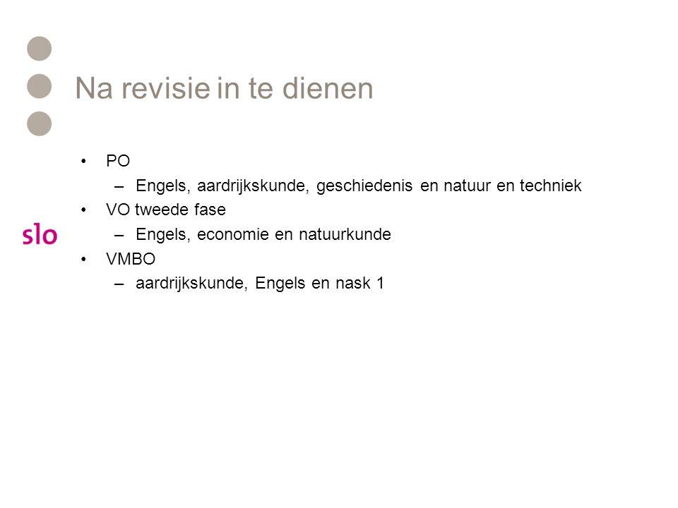 Na revisie in te dienen PO –Engels, aardrijkskunde, geschiedenis en natuur en techniek VO tweede fase –Engels, economie en natuurkunde VMBO –aardrijks