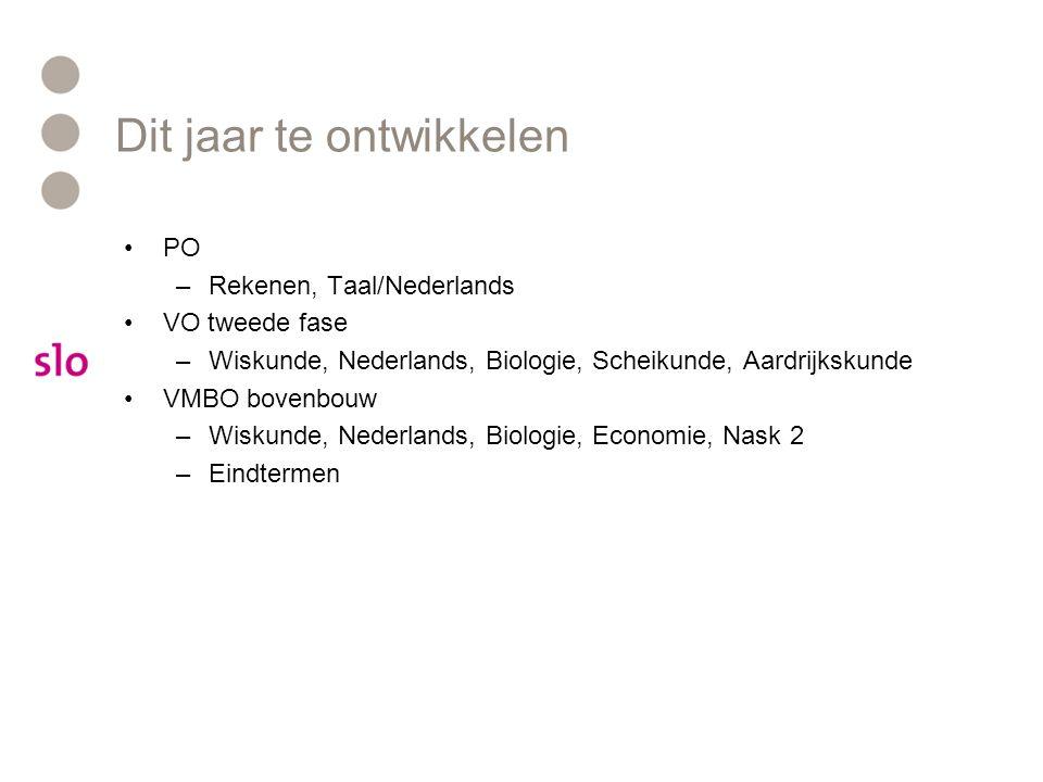 Dit jaar te ontwikkelen PO –Rekenen, Taal/Nederlands VO tweede fase –Wiskunde, Nederlands, Biologie, Scheikunde, Aardrijkskunde VMBO bovenbouw –Wiskun