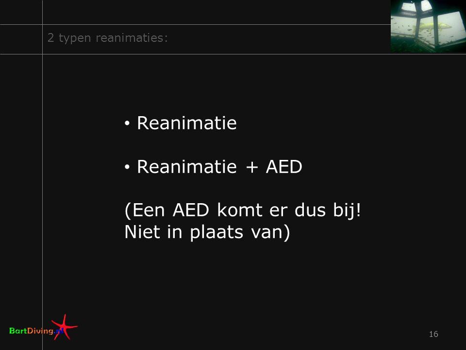 16 2 typen reanimaties: Reanimatie Reanimatie + AED (Een AED komt er dus bij! Niet in plaats van)