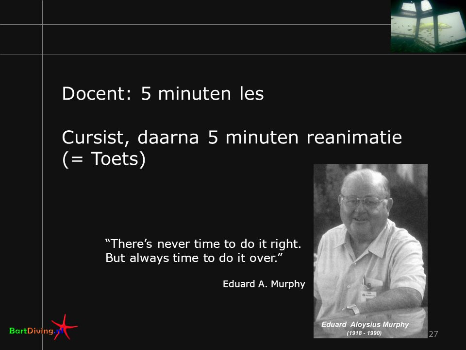 27 Docent: 5 minuten les Cursist, daarna 5 minuten reanimatie (= Toets) There's never time to do it right.