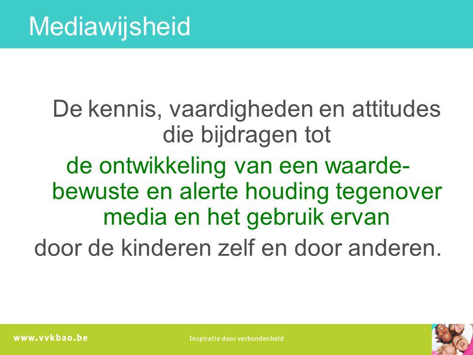Mediawijsheid De kennis, vaardigheden en attitudes die bijdragen tot de ontwikkeling van een waarde- bewuste en alerte houding tegenover media en het gebruik ervan door de kinderen zelf en door anderen.