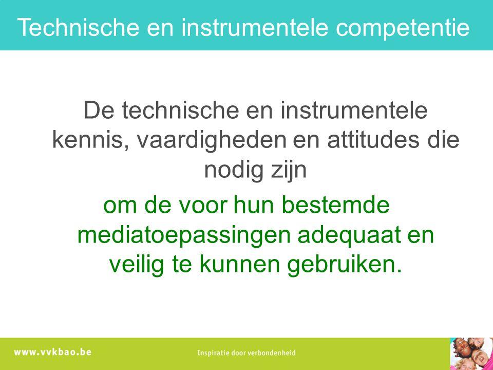 Technische en instrumentele competentie De technische en instrumentele kennis, vaardigheden en attitudes die nodig zijn om de voor hun bestemde mediatoepassingen adequaat en veilig te kunnen gebruiken.