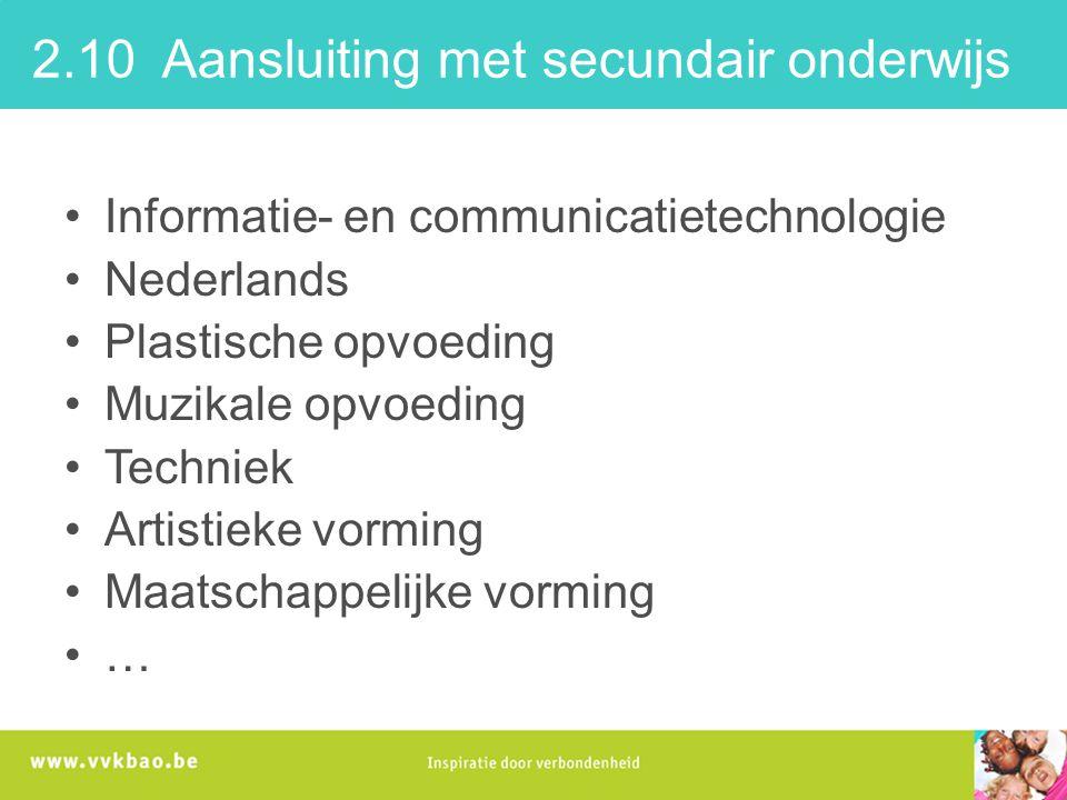 2.10 Aansluiting met secundair onderwijs Informatie- en communicatietechnologie Nederlands Plastische opvoeding Muzikale opvoeding Techniek Artistieke vorming Maatschappelijke vorming …