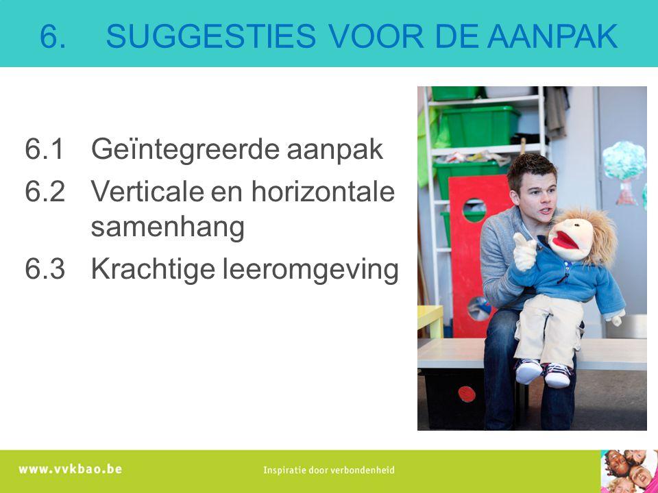 6. SUGGESTIES VOOR DE AANPAK 6.1Geïntegreerde aanpak 6.2Verticale en horizontale samenhang 6.3Krachtige leeromgeving