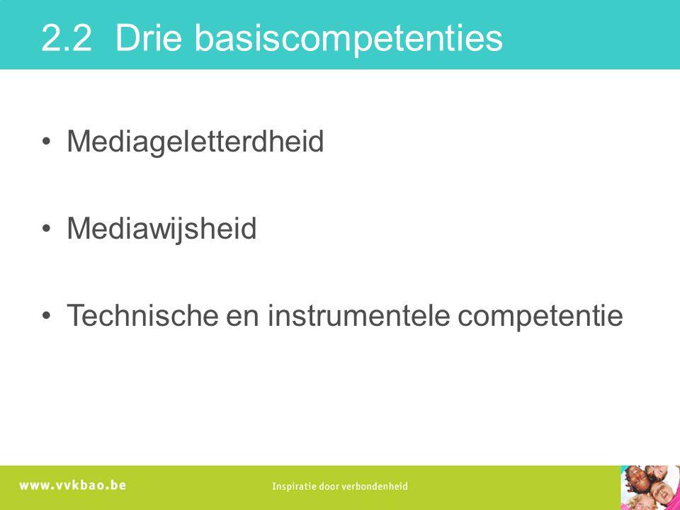 2.2 Drie basiscompetenties Mediageletterdheid Mediawijsheid Technische en instrumentele competentie