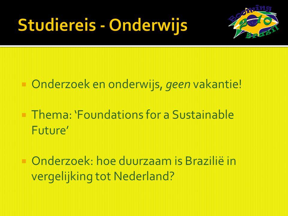  Onderzoek en onderwijs, geen vakantie!  Thema: 'Foundations for a Sustainable Future'  Onderzoek: hoe duurzaam is Brazilië in vergelijking tot Ned