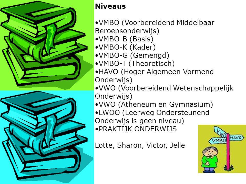 Niveaus VMBO (Voorbereidend Middelbaar Beroepsonderwijs) VMBO-B (Basis) VMBO-K (Kader) VMBO-G (Gemengd) VMBO-T (Theoretisch) HAVO (Hoger Algemeen Vormend Onderwijs) VWO (Voorbereidend Wetenschappelijk Onderwijs) VWO (Atheneum en Gymnasium) LWOO (Leerweg Ondersteunend Onderwijs is geen niveau) PRAKTIJK ONDERWIJS Lotte, Sharon, Victor, Jelle