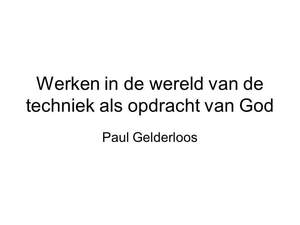 Werken in de wereld van de techniek als opdracht van God Paul Gelderloos