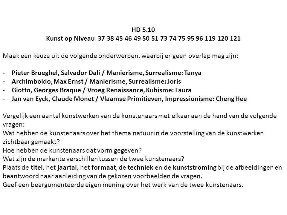 HD 5.10 Kunst op Niveau 37 38 45 46 49 50 51 73 74 75 95 96 119 120 121 Maak een keuze uit de volgende onderwerpen, waarbij er geen overlap mag zijn: -Pieter Brueghel, Salvador Dali / Manierisme, Surrealisme: Tanya -Archimboldo, Max Ernst / Manierisme, Surrealisme: Joris -Giotto, Georges Braque / Vroeg Renaissance, Kubisme: Laura -Jan van Eyck, Claude Monet / Vlaamse Primitieven, Impressionisme: Cheng Hee Vergelijk een aantal kunstwerken van de kunstenaars met elkaar aan de hand van de volgende vragen: Wat hebben de kunstenaars over het thema natuur in de voorstelling van de kunstwerken zichtbaar gemaakt.