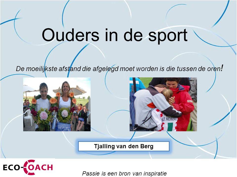 Ouders in de sport Passie is een bron van inspiratie De moeilijkste afstand die afgelegd moet worden is die tussen de oren ! Tjalling van den Berg
