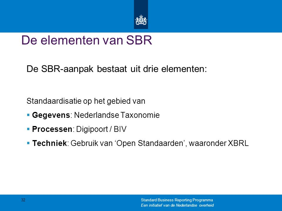 De elementen van SBR De SBR-aanpak bestaat uit drie elementen: Standaardisatie op het gebied van  Gegevens: Nederlandse Taxonomie  Processen: Digipo