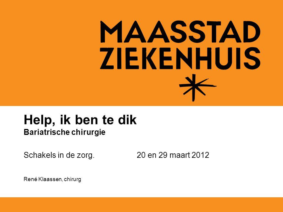 Help, ik ben te dik Bariatrische chirurgie Schakels in de zorg. 20 en 29 maart 2012 René Klaassen, chirurg