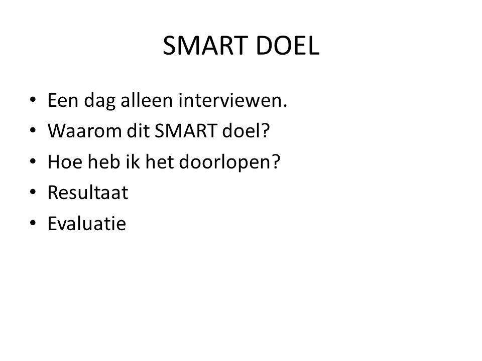 SMART DOEL Een dag alleen interviewen. Waarom dit SMART doel? Hoe heb ik het doorlopen? Resultaat Evaluatie