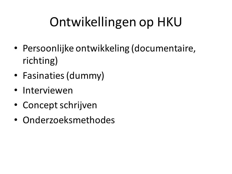Ontwikellingen op HKU Persoonlijke ontwikkeling (documentaire, richting) Fasinaties (dummy) Interviewen Concept schrijven Onderzoeksmethodes