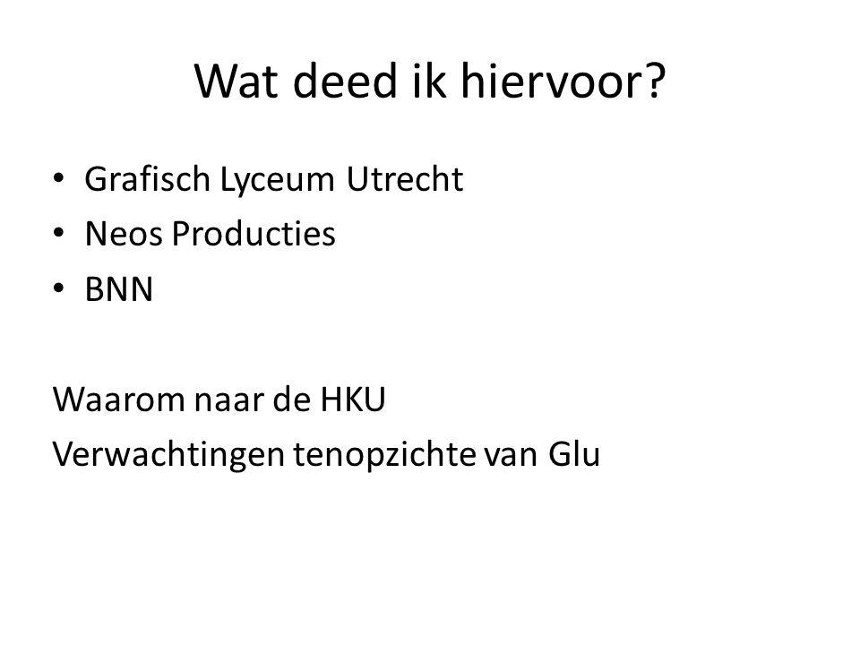 Wat deed ik hiervoor? Grafisch Lyceum Utrecht Neos Producties BNN Waarom naar de HKU Verwachtingen tenopzichte van Glu