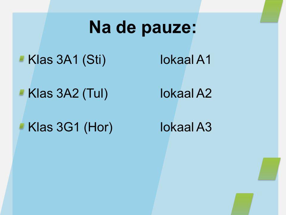 Na de pauze: Klas 3A1 (Sti)lokaal A1 Klas 3A2 (Tul)lokaal A2 Klas 3G1 (Hor)lokaal A3