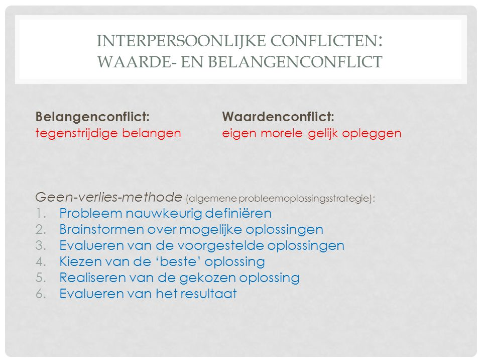 INTERPERSOONLIJKE CONFLICTEN : WAARDE- EN BELANGENCONFLICT Belangenconflict: Waardenconflict: tegenstrijdige belangeneigen morele gelijk opleggen Geen-verlies-methode (algemene probleemoplossingsstrategie): 1.Probleem nauwkeurig definiëren 2.Brainstormen over mogelijke oplossingen 3.Evalueren van de voorgestelde oplossingen 4.Kiezen van de 'beste' oplossing 5.Realiseren van de gekozen oplossing 6.Evalueren van het resultaat