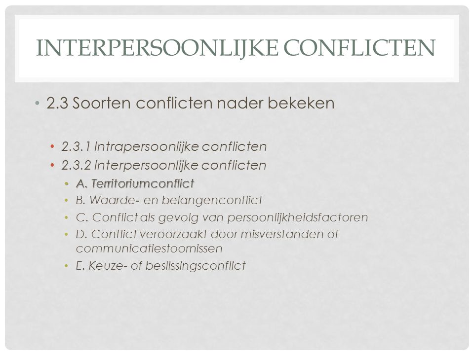 INTERPERSOONLIJKE CONFLICTEN 2.3 Soorten conflicten nader bekeken 2.3.1 Intrapersoonlijke conflicten 2.3.2 Interpersoonlijke conflicten A.Territoriumconflict A.