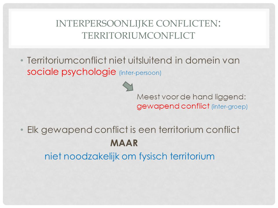 INTERPERSOONLIJKE CONFLICTEN : TERRITORIUMCONFLICT Territoriumconflict niet uitsluitend in domein van sociale psychologie (inter-persoon) Meest voor de hand liggend: gewapend conflict (inter-groep) Elk gewapend conflict is een territorium conflict MAAR niet noodzakelijk om fysisch territorium