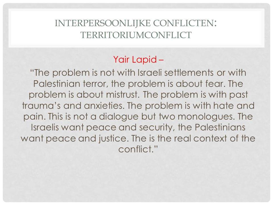 "INTERPERSOONLIJKE CONFLICTEN : TERRITORIUMCONFLICT Yair Lapid – ""The problem is not with Israeli settlements or with Palestinian terror, the problem i"