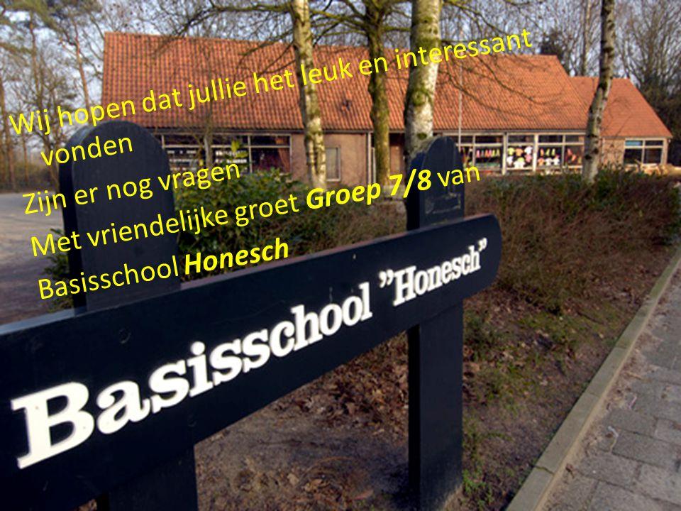 Wij hopen dat jullie het leuk en interessant vonden Zijn er nog vragen Met vriendelijke groet Groep 7/8 van Basisschool Honesch