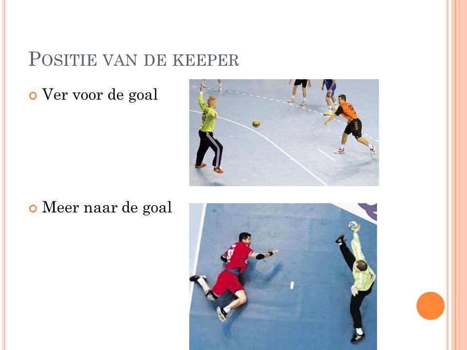 P OSITIE VAN DE KEEPER Ver voor de goal Meer naar de goal
