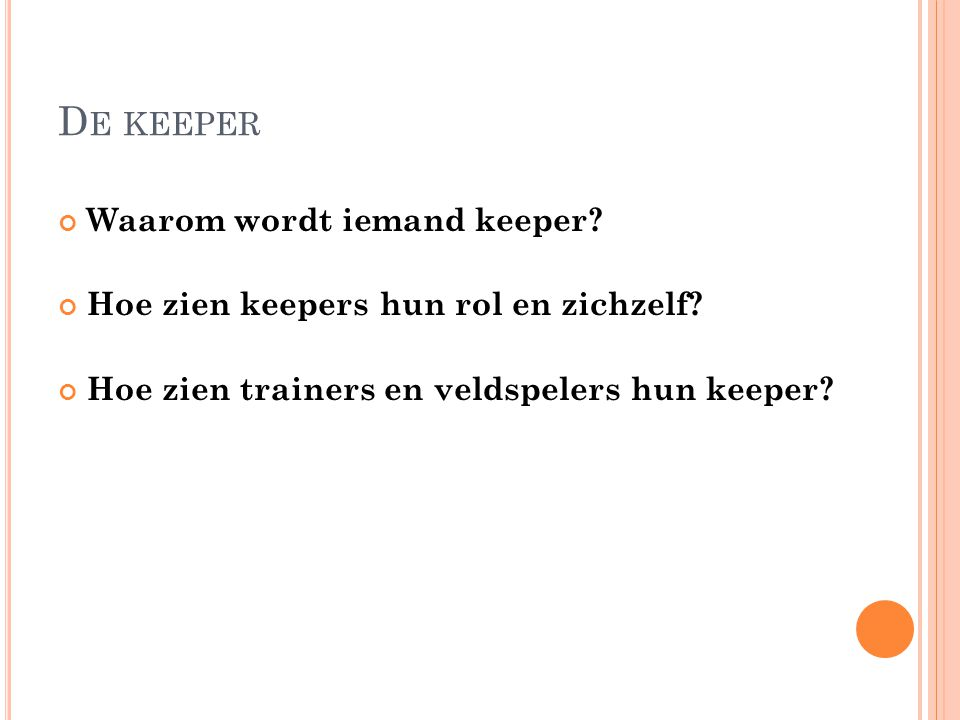 D E KEEPER Waarom wordt iemand keeper? Hoe zien keepers hun rol en zichzelf? Hoe zien trainers en veldspelers hun keeper?
