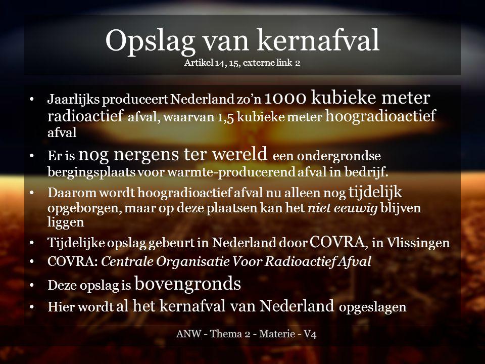 Opslag van kernafval Artikel 14, 15, externe link 2 Jaarlijks produceert Nederland zo'n 1000 kubieke meter radioactief afval, waarvan 1,5 kubieke meter hoogradioactief afval Er is nog nergens ter wereld een ondergrondse bergingsplaats voor warmte-producerend afval in bedrijf.
