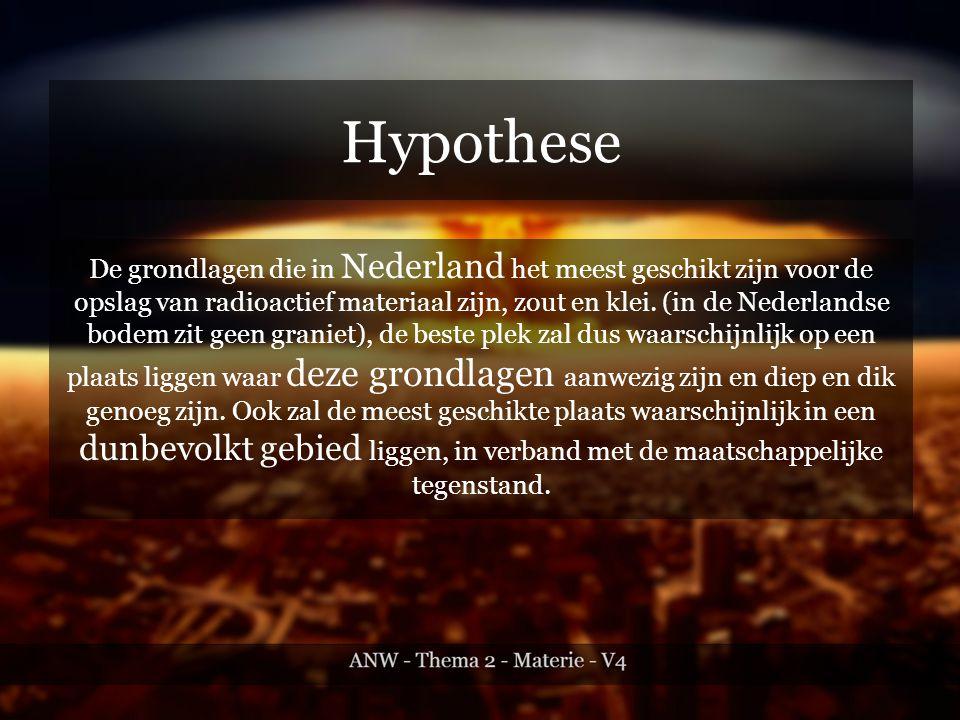 Hypothese De grondlagen die in Nederland het meest geschikt zijn voor de opslag van radioactief materiaal zijn, zout en klei.