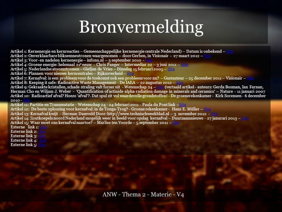 Bronvermelding Artikel 1: Kernenergie en kernreacties – Gemeenschappelijke kernenergie centrale Nederland) – Datum is onbekend – SiteSite Artikel 2: Onverklaarbare bliksemneutronen waargenomen – door Gerben, in Visionair – 27 maart 2012 – SiteSite Artikel 3: Voor- en nadelen kernenergie – infonu.nl – 3 september 2010 - SiteSite Artikel 4: Groene energie: helemaal 21 e eeuw – Chris Panger – Intermediar 22 – 3 juni 2011 – SiteSite Artikel 5: Nederlandse atoomstromen – Gieljan de Vries – Dinsdag 15 februari 2005 – SiteSite Artikel 6: Plannen voor nieuwe kerncentrales – Rijksoverheid – SiteSite Artikel 7: Kernafval: is een probleem voor de toekomst ook een probleem voor nu.