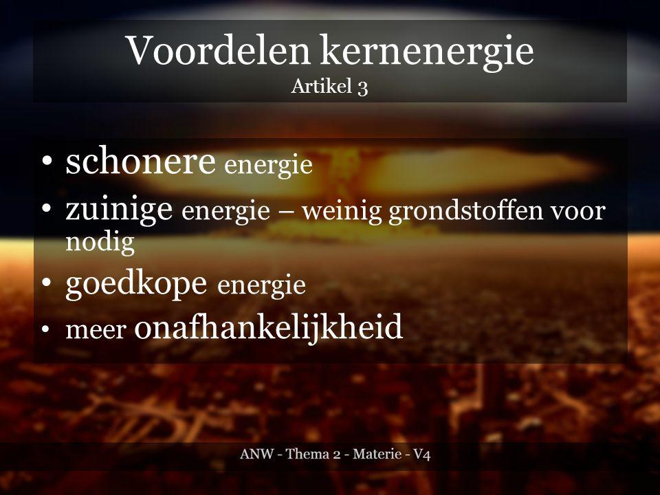 Voordelen kernenergie Artikel 3 schonere energie zuinige energie – weinig grondstoffen voor nodig goedkope energie meer onafhankelijkheid