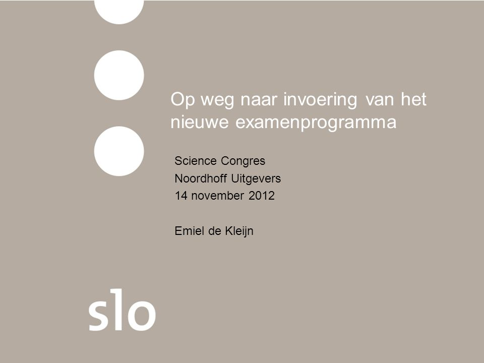 Op weg naar invoering van het nieuwe examenprogramma Science Congres Noordhoff Uitgevers 14 november 2012 Emiel de Kleijn