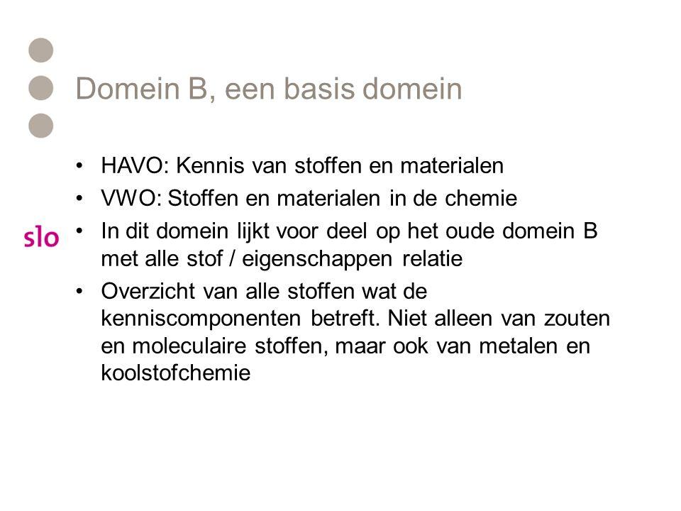 Domein B, een basis domein HAVO: Kennis van stoffen en materialen VWO: Stoffen en materialen in de chemie In dit domein lijkt voor deel op het oude domein B met alle stof / eigenschappen relatie Overzicht van alle stoffen wat de kenniscomponenten betreft.