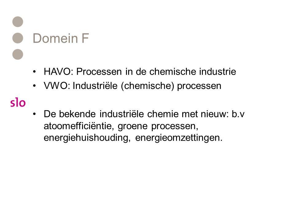Domein F HAVO: Processen in de chemische industrie VWO: Industriële (chemische) processen De bekende industriële chemie met nieuw: b.v atoomefficiëntie, groene processen, energiehuishouding, energieomzettingen.