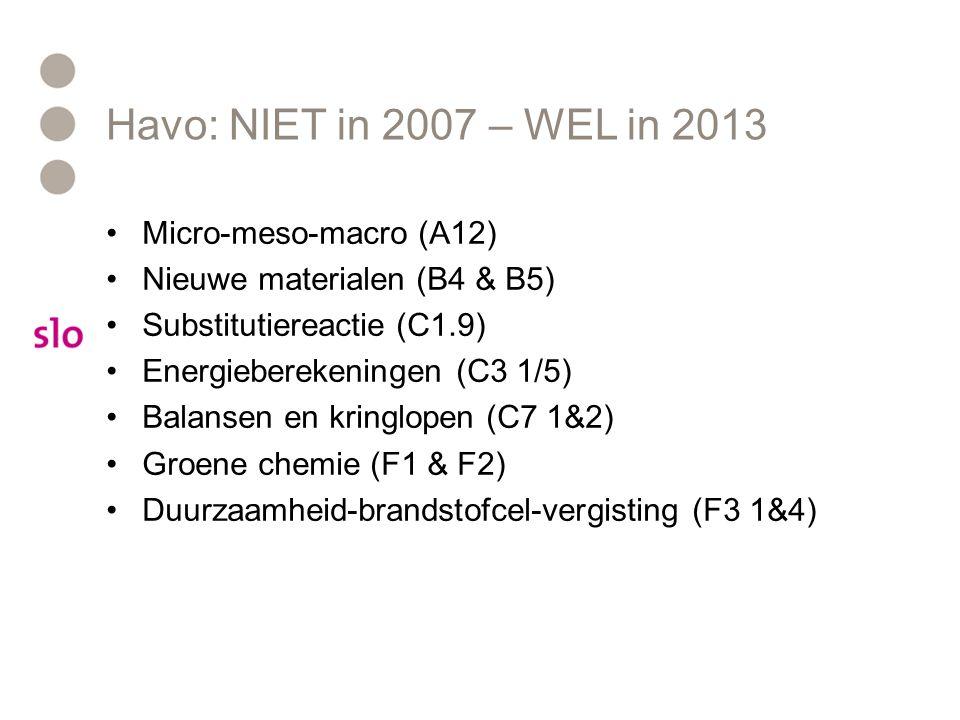 Havo: NIET in 2007 – WEL in 2013 Micro-meso-macro (A12) Nieuwe materialen (B4 & B5) Substitutiereactie (C1.9) Energieberekeningen (C3 1/5) Balansen en kringlopen (C7 1&2) Groene chemie (F1 & F2) Duurzaamheid-brandstofcel-vergisting (F3 1&4)
