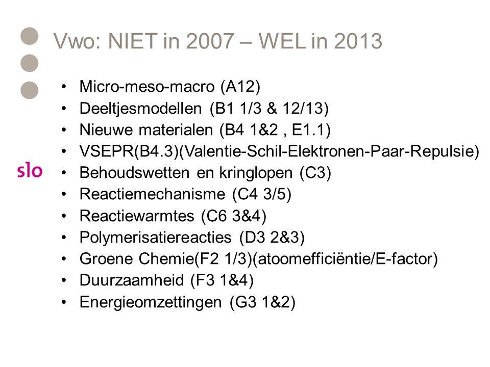 Vwo: NIET in 2007 – WEL in 2013 Micro-meso-macro (A12) Deeltjesmodellen (B1 1/3 & 12/13) Nieuwe materialen (B4 1&2, E1.1) VSEPR(B4.3)(Valentie-Schil-Elektronen-Paar-Repulsie) Behoudswetten en kringlopen (C3) Reactiemechanisme (C4 3/5) Reactiewarmtes (C6 3&4) Polymerisatiereacties (D3 2&3) Groene Chemie(F2 1/3)(atoomefficiëntie/E-factor) Duurzaamheid (F3 1&4) Energieomzettingen (G3 1&2)