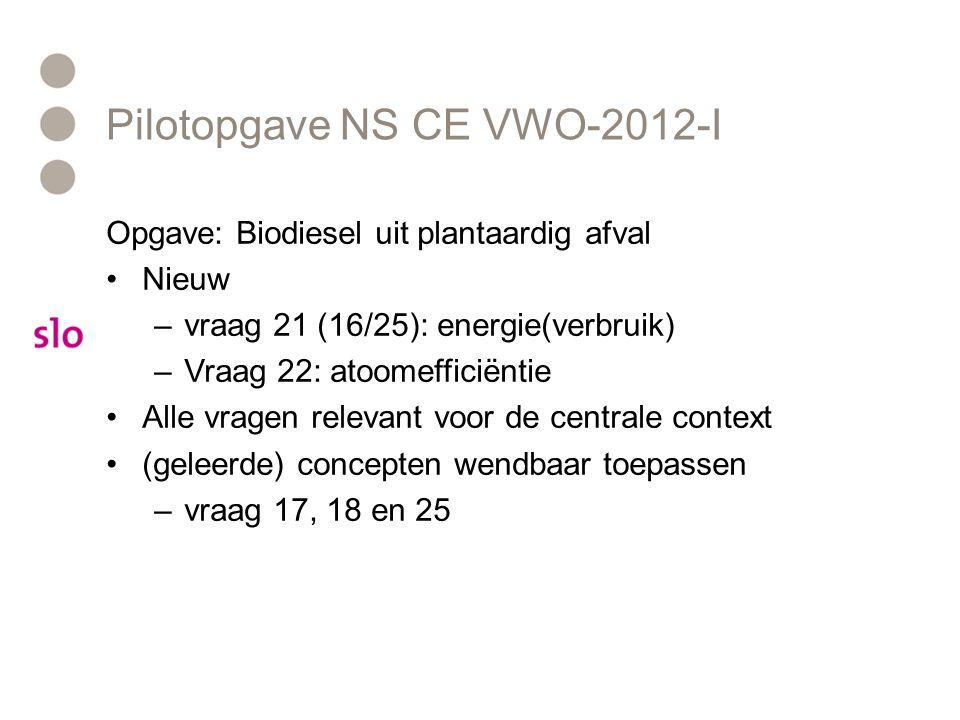 Pilotopgave NS CE VWO-2012-I Opgave: Biodiesel uit plantaardig afval Nieuw –vraag 21 (16/25): energie(verbruik) –Vraag 22: atoomefficiëntie Alle vragen relevant voor de centrale context (geleerde) concepten wendbaar toepassen –vraag 17, 18 en 25