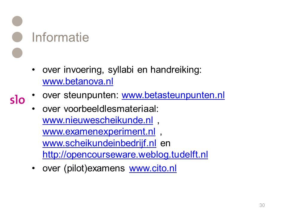 30 over invoering, syllabi en handreiking: www.betanova.nl www.betanova.nl over steunpunten: www.betasteunpunten.nlwww.betasteunpunten.nl over voorbeeldlesmateriaal: www.nieuwescheikunde.nl, www.examenexperiment.nl, www.scheikundeinbedrijf.nl en http://opencourseware.weblog.tudelft.nl www.nieuwescheikunde.nl www.examenexperiment.nl www.scheikundeinbedrijf.nl http://opencourseware.weblog.tudelft.nl over (pilot)examens www.cito.nlwww.cito.nl Informatie
