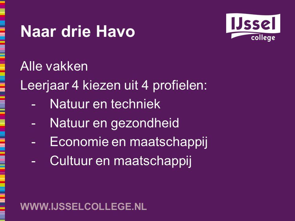 WWW.IJSSELCOLLEGE.NL Naar drie Havo Alle vakken Leerjaar 4 kiezen uit 4 profielen: -Natuur en techniek -Natuur en gezondheid -Economie en maatschappij