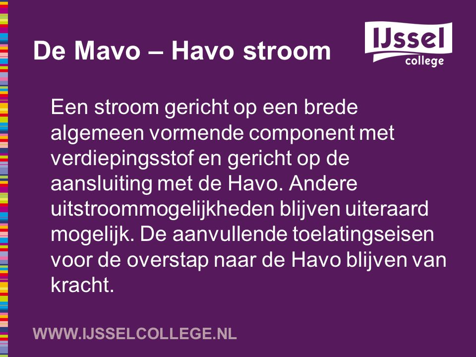 WWW.IJSSELCOLLEGE.NL Concrete invulling van de Mavo – Havo stroom Een (semi) standaard vakkenpakket om de mogelijkheid te behouden om in minimaal 2 tot 3 profielen in de Havo in te stromen