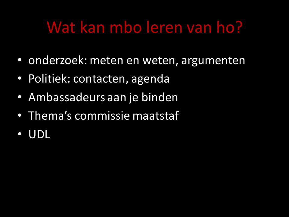 Wat kan mbo leren van ho? onderzoek: meten en weten, argumenten Politiek: contacten, agenda Ambassadeurs aan je binden Thema's commissie maatstaf UDL
