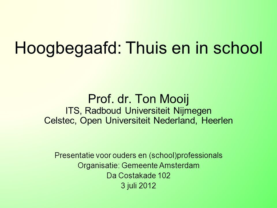 Hoogbegaafd: Thuis en in school Prof. dr. Ton Mooij ITS, Radboud Universiteit Nijmegen Celstec, Open Universiteit Nederland, Heerlen Presentatie voor