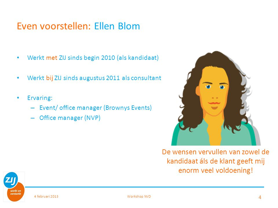 Even voorstellen: Ellen Blom Werkt met ZIJ sinds begin 2010 (als kandidaat) Werkt bij ZIJ sinds augustus 2011 als consultant Ervaring: – Event/ office