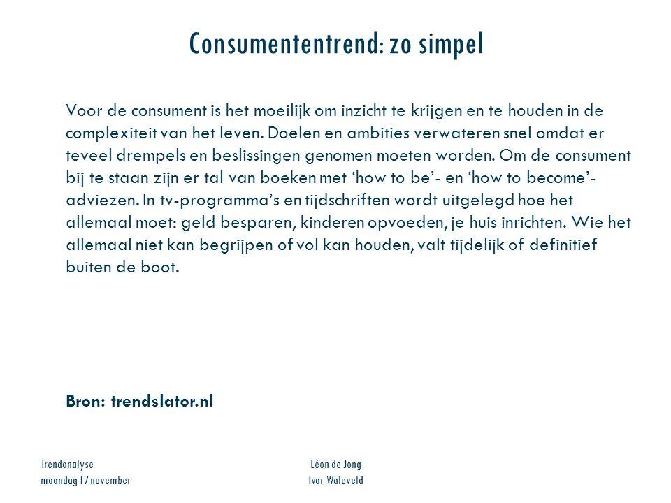 Trendanalyse maandag 17 november Léon de Jong Ivar Waleveld Consumententrend: zo simpel Voor de consument is het moeilijk om inzicht te krijgen en te
