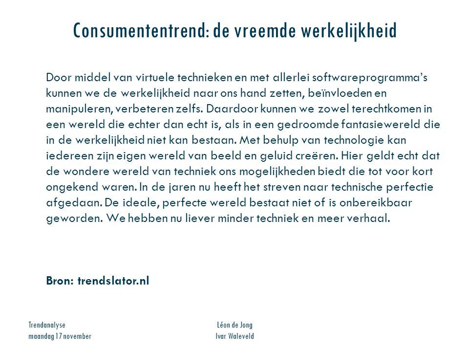 Trendanalyse maandag 17 november Léon de Jong Ivar Waleveld Consumententrend: de vreemde werkelijkheid Door middel van virtuele technieken en met alle