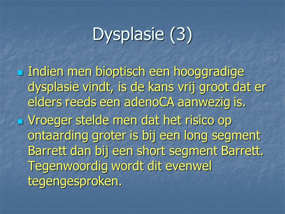 Dysplasie (3) Indien men bioptisch een hooggradige dysplasie vindt, is de kans vrij groot dat er elders reeds een adenoCA aanwezig is. Indien men biop